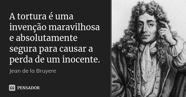 A tortura é uma invenção maravilhosa e absolutamente segura para causar a perda de um inocente.... Frase de Jean de La Bruyère.