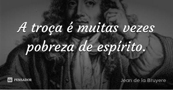 A troça é muitas vezes pobreza de espírito.... Frase de Jean de la Bruyere.