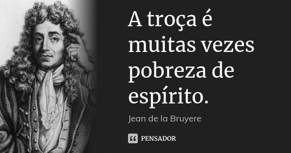 A troça é muitas vezes pobreza de espírito.... Frase de Jean de La Bruyère.