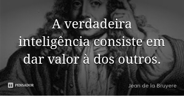 A verdadeira inteligência consiste em dar valor à dos outros.... Frase de Jean de la Bruyere.