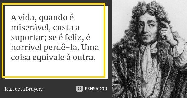A vida, quando é miserável, custa a suportar; se é feliz, é horrível perdê-la. Uma coisa equivale à outra.... Frase de Jean de La Bruyère.