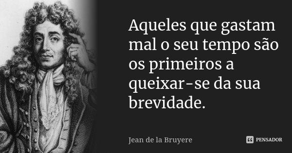 Aqueles que gastam mal o seu tempo são os primeiros a queixar-se da sua brevidade.... Frase de Jean de La Bruyère.