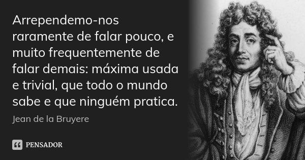 Arrependemo-nos raramente de falar pouco, e muito frequentemente de falar demais: máxima usada e trivial, que todo o mundo sabe e que ninguém pratica.... Frase de Jean de La Bruyère.