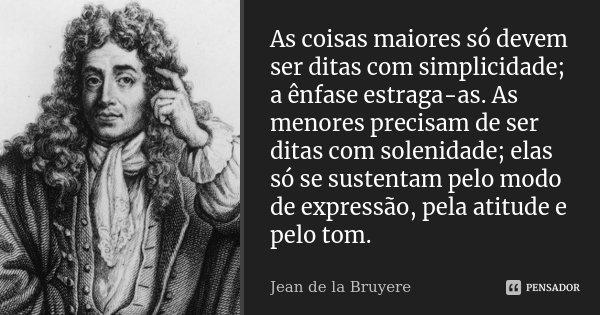 As coisas maiores só devem ser ditas com simplicidade; a ênfase estraga-as. As menores precisam de ser ditas com solenidade; elas só se sustentam pelo modo de e... Frase de Jean de La Bruyère.