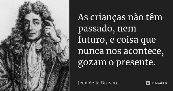 As crianças não têm passado, nem futuro, e coisa que nunca nos acontece, gozam o presente.... Frase de Jean de La Bruyère.