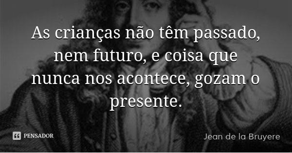 As crianças não têm passado, nem futuro, e coisa que nunca nos acontece, gozam o presente.... Frase de Jean de la Bruyere.