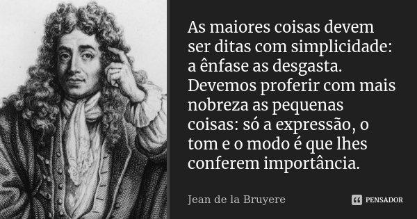As maiores coisas devem ser ditas com simplicidade: a ênfase as desgasta. Devemos proferir com mais nobreza as pequenas coisas: só a expressão, o tom e o modo é... Frase de Jean de La Bruyère.