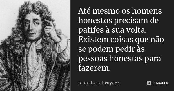 Até mesmo os homens honestos precisam de patifes à sua volta. Existem coisas que não se podem pedir às pessoas honestas para fazerem.... Frase de Jean de La Bruyère.