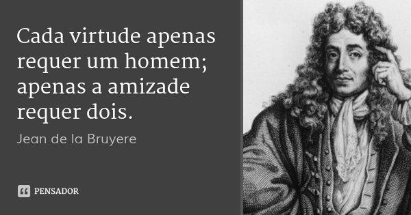 Cada virtude apenas requer um homem; apenas a amizade requer dois.... Frase de Jean de la Bruyere.