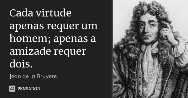 Cada virtude apenas requer um homem; apenas a amizade requer dois.... Frase de Jean de La Bruyère.