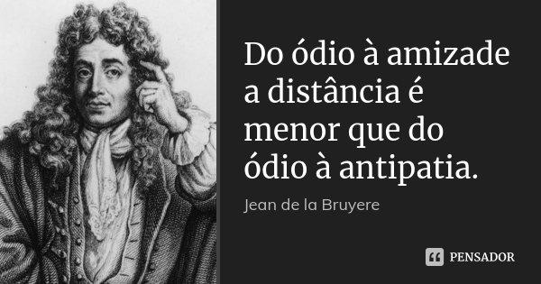 Do ódio à amizade a distância é menor que do ódio à antipatia.... Frase de Jean de La Bruyère.