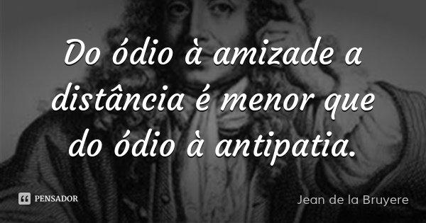 Do ódio à amizade a distância é menor que do ódio à antipatia.... Frase de Jean de la Bruyere.