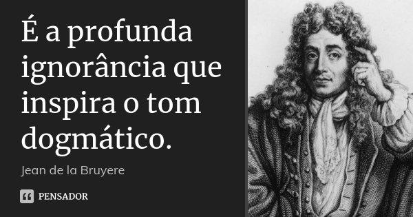 É a profunda ignorância que inspira o tom dogmático.... Frase de Jean de La Bruyère.