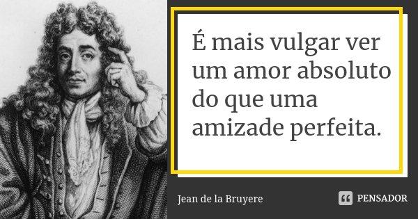É mais vulgar ver um amor absoluto do que uma amizade perfeita.... Frase de Jean de La Bruyère.