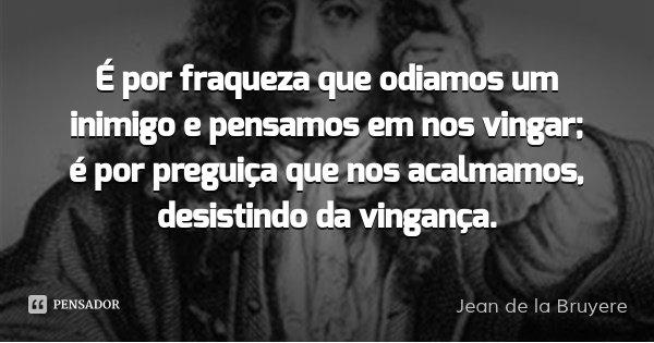 É por fraqueza que odiamos um inimigo e pensamos em nos vingar; é por preguiça que nos acalmamos, desistindo da vingança.... Frase de Jean de la Bruyere.