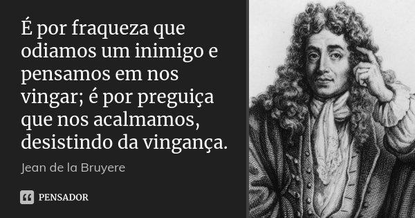 É por fraqueza que odiamos um inimigo e pensamos em nos vingar; é por preguiça que nos acalmamos, desistindo da vingança.... Frase de Jean de La Bruyère.