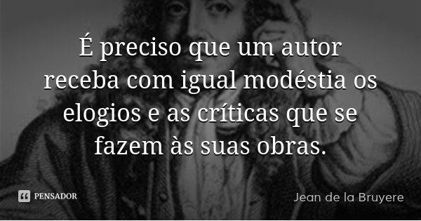 É preciso que um autor receba com igual modéstia os elogios e as críticas que se fazem às suas obras.... Frase de Jean de La Bruyère.