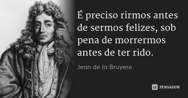 É preciso rirmos antes de sermos felizes, sob pena de morrermos antes de ter rido.... Frase de Jean de la Bruyere.
