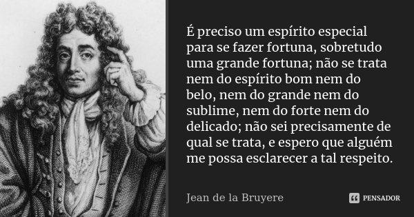 É preciso um espírito especial para se fazer fortuna, sobretudo uma grande fortuna; não se trata nem do espírito bom nem do belo, nem do grande nem do sublime, ... Frase de Jean de La Bruyère.