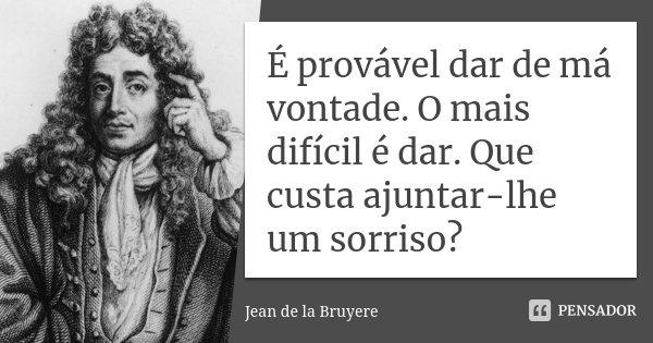 É provável dar de má vontade. O mais difícil é dar. Que custa ajuntar-lhe um sorriso?... Frase de Jean de La Bruyère.