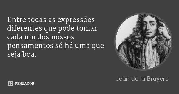 Entre todas as expressões diferentes que pode tomar cada um dos nossos pensamentos só há uma que seja boa.... Frase de Jean de La Bruyère.