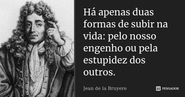 Há apenas duas formas de subir na vida: pelo nosso engenho ou pela estupidez dos outros.... Frase de Jean de la Bruyere.