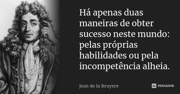 Há apenas duas maneiras de obter sucesso neste mundo: pelas próprias habilidades ou pela incompetência alheia.... Frase de Jean de La Bruyère.