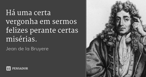 Há uma certa vergonha em sermos felizes perante certas misérias.... Frase de Jean de la Bruyere.