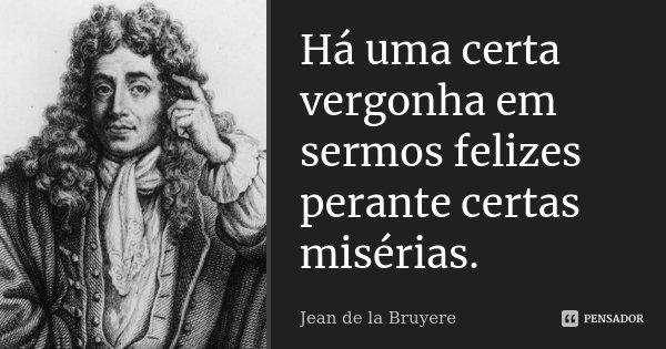 Há uma certa vergonha em sermos felizes perante certas misérias.... Frase de Jean de La Bruyère.