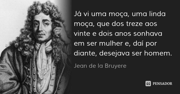 Já vi uma moça, uma linda moça, que dos treze aos vinte e dois anos sonhava em ser mulher e, daí por diante, desejava ser homem.... Frase de Jean de la Bruyere.