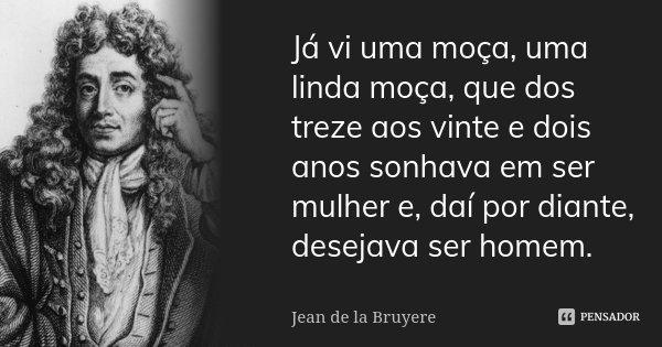 Já vi uma moça, uma linda moça, que dos treze aos vinte e dois anos sonhava em ser mulher e, daí por diante, desejava ser homem.... Frase de Jean de La Bruyère.