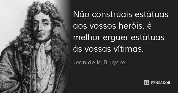 Não construais estátuas aos vossos heróis, é melhor erguer estátuas ás vossas vítimas.... Frase de Jean de La Bruyère.