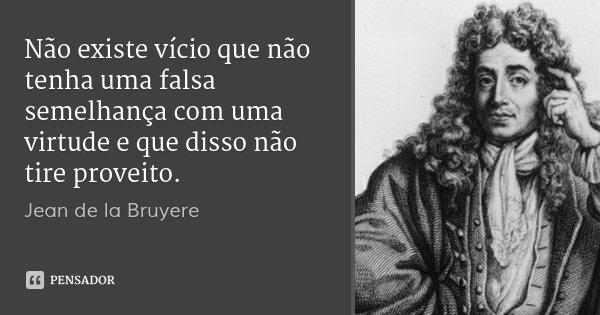 Não existe vício que não tenha uma falsa semelhança com uma virtude e que disso não tire proveito.... Frase de Jean de la Bruyere.