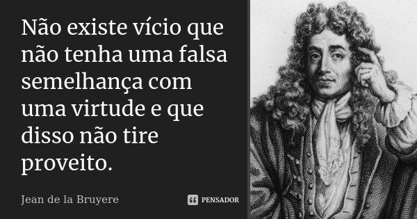 Não existe vício que não tenha uma falsa semelhança com uma virtude e que disso não tire proveito.... Frase de Jean de La Bruyère.