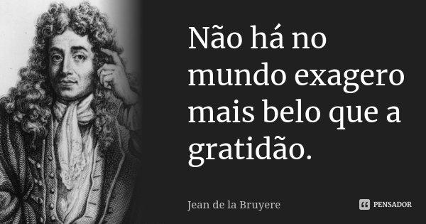 Não há no mundo exagero mais belo que a gratidão.... Frase de Jean de La Bruyère.