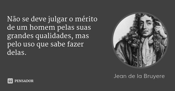 Não se deve julgar o mérito de um homem pelas suas grandes qualidades, mas pelo uso que sabe fazer delas.... Frase de Jean de La Bruyère.