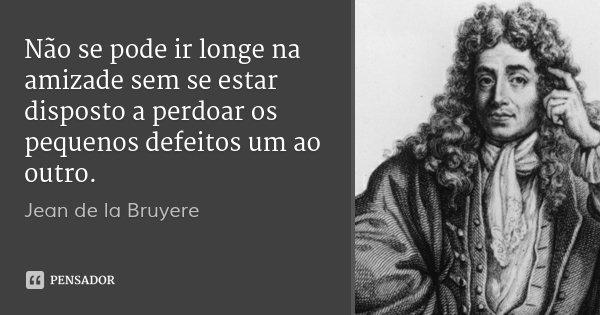 Não se pode ir longe na amizade sem se estar disposto a perdoar os pequenos defeitos um ao outro.... Frase de Jean de la Bruyere.
