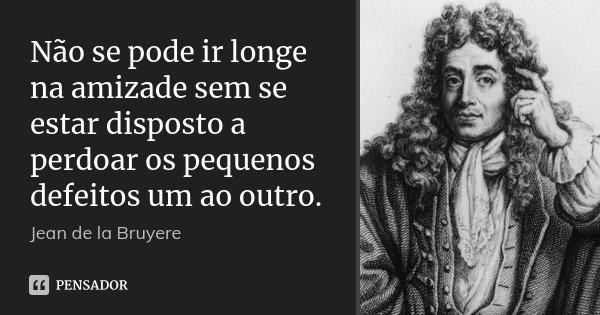 Não se pode ir longe na amizade sem se estar disposto a perdoar os pequenos defeitos um ao outro.... Frase de Jean de La Bruyère.