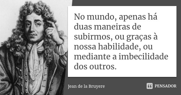 No mundo, apenas há duas maneiras de subirmos, ou graças à nossa habilidade, ou mediante a imbecilidade dos outros.... Frase de Jean de La Bruyère.