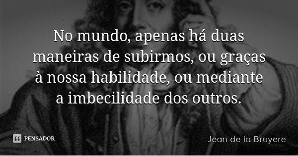 No mundo, apenas há duas maneiras de subirmos, ou graças à nossa habilidade, ou mediante a imbecilidade dos outros.... Frase de Jean de la Bruyere.