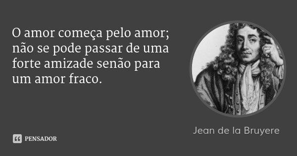 O amor começa pelo amor; não se pode passar de uma forte amizade senão para um amor fraco.... Frase de Jean de la Bruyere.