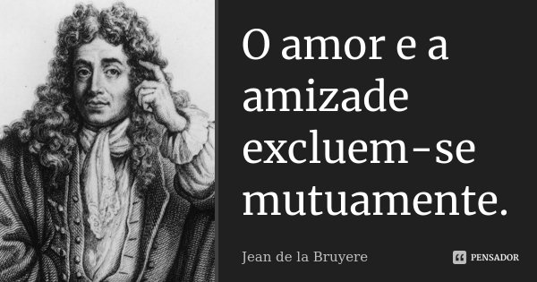 O amor e a amizade excluem-se mutuamente.... Frase de Jean de La Bruyère.