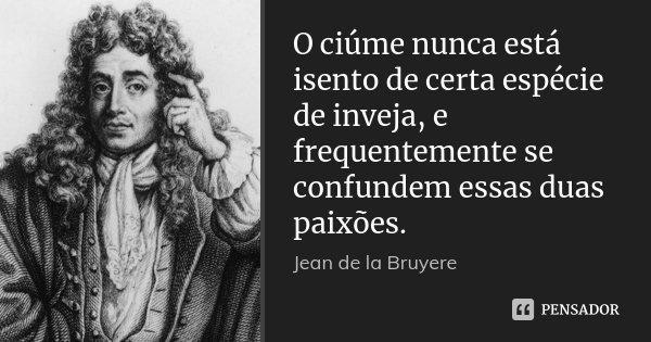 O ciúme nunca está isento de certa espécie de inveja, e frequentemente se confundem essas duas paixões.... Frase de Jean de La Bruyère.