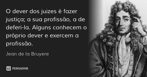 O dever dos juizes é fazer justiça; a sua profissão, a de deferi-la. Alguns conhecem o próprio dever e exercem a profissão.... Frase de Jean de la Bruyere.