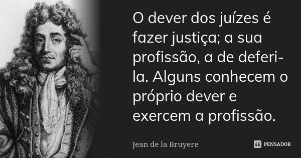 O dever dos juizes é fazer justiça; a sua profissão, a de deferi-la. Alguns conhecem o próprio dever e exercem a profissão.... Frase de Jean de La Bruyère.