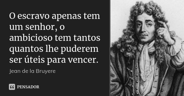 O escravo apenas tem um senhor, o ambicioso tem tantos quantos lhe puderem ser úteis para vencer.... Frase de Jean de La Bruyère.