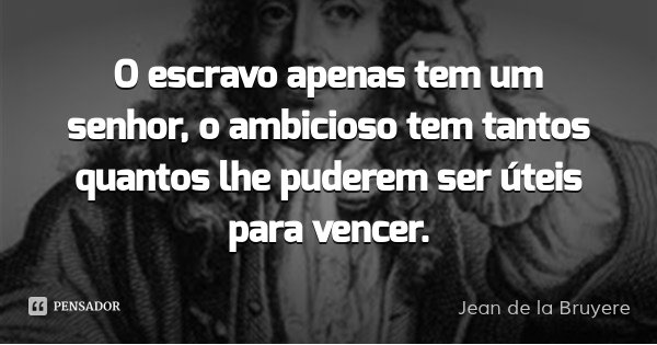 O escravo apenas tem um senhor, o ambicioso tem tantos quantos lhe puderem ser úteis para vencer.... Frase de Jean de la Bruyere.