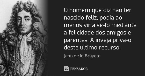 O homem que diz não ter nascido feliz, podia ao menos vir a sê-lo mediante a felicidade dos amigos e parentes. A inveja priva-o deste ultimo recurso.... Frase de Jean de La Bruyère.