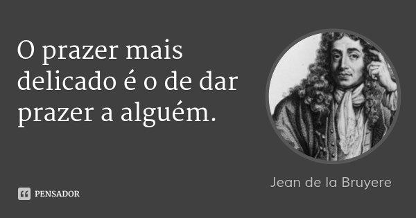 O prazer mais delicado é o de dar prazer a alguém.... Frase de Jean de la Bruyere.