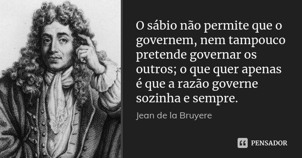 O sábio não permite que o governem, nem tampouco pretende governar os outros; o que quer apenas é que a razão governe sozinha e sempre.... Frase de Jean de La Bruyère.